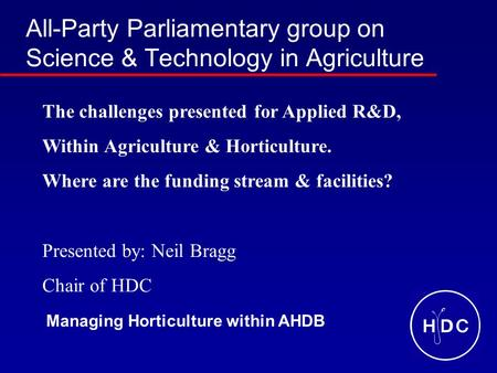 All-Party Parliamentary group on Science & Technology in Agriculture The challenges presented for Applied R&D, Within Agriculture & Horticulture. Where.