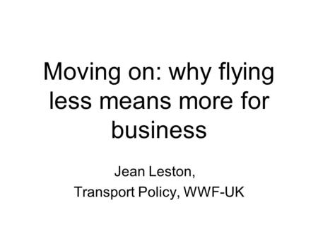 Moving on: why flying less means more for business Jean Leston, Transport Policy, WWF-UK.