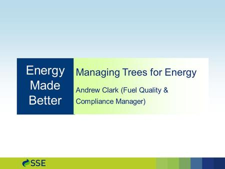 Managing Trees for Energy Andrew Clark (Fuel Quality & Compliance Manager) Energy Made Better.