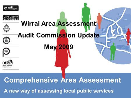 Comprehensive Area Assessment A new way of assessing local public services Wirral Area Assessment Audit Commission Update May 2009.