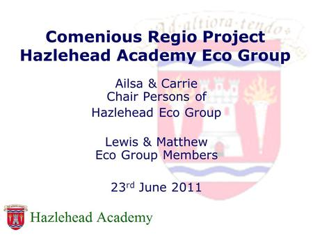 Comenious Regio Project Hazlehead Academy Eco Group Ailsa & Carrie Chair Persons of Hazlehead Eco Group Lewis & Matthew Eco Group Members 23 rd June 2011.