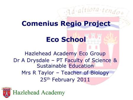 Comenius Regio Project Eco School Hazlehead Academy Eco Group Dr A Drysdale – PT Faculty of Science & Sustainable Education Mrs R Taylor – Teacher of Biology.