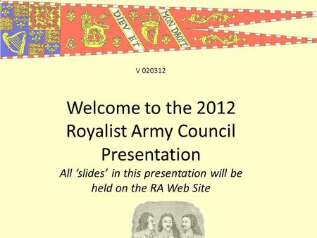 Welcome to the 2012 Royalist Army Council Presentation All 'slides' in this presentation will be held on the RA Web Site V 020312.