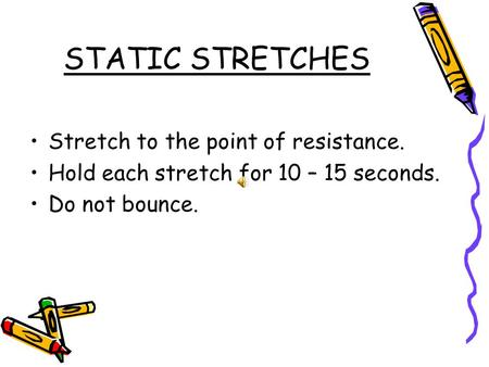 STATIC STRETCHES Stretch to the point of resistance. Hold each stretch for 10 – 15 seconds. Do not bounce.