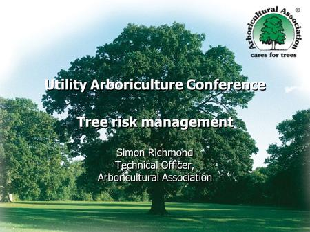 Utility Arboriculture Conference Tree risk management Simon Richmond Technical Officer, Arboricultural Association.