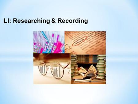LI: Researching & Recording. Step 3 – Researching First, you should realise that there are many sources of information. Remember, it is advised that you.