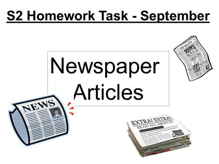 S2 Homework Task - September Newspaper Articles. S2 Homework Task - September Checklist Section A Activity 1 Activity 2 Activity 3 Answer questions Produce.