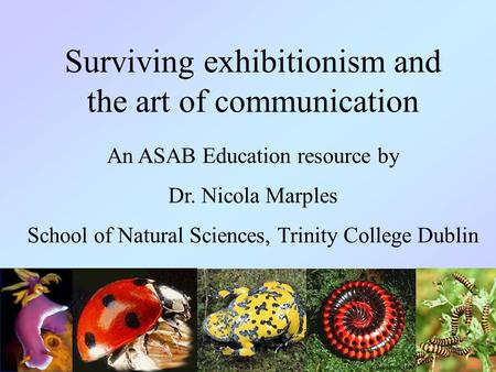 Surviving exhibitionism and the art of communication An ASAB Education resource by Dr. Nicola Marples School of Natural Sciences, Trinity College Dublin.