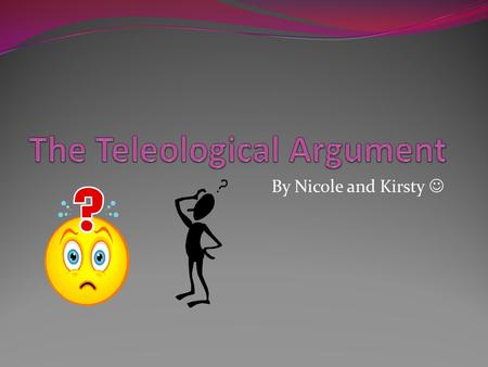 "By Nicole and Kirsty. About; The Teleological Argument is also known as The Design Argument. It comes from the Greek telos which means ""the study of final."