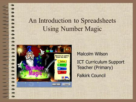 An Introduction to Spreadsheets Using Number Magic Malcolm Wilson ICT Curriculum Support Teacher (Primary) Falkirk Council.