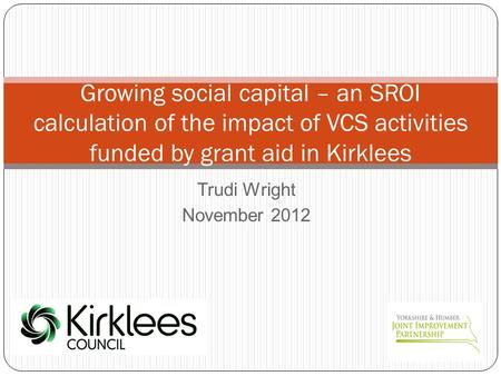 Trudi Wright November 2012 Growing social capital – an SROI calculation of the impact of VCS activities funded by grant aid in Kirklees.