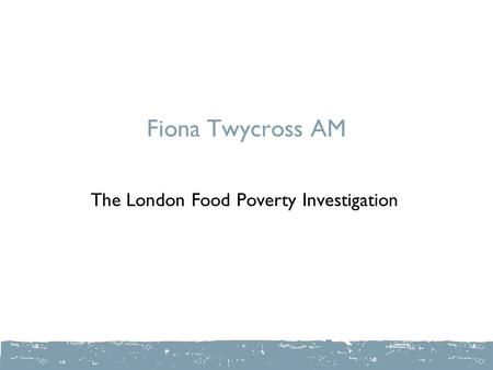 Fiona Twycross AM The London Food Poverty Investigation.