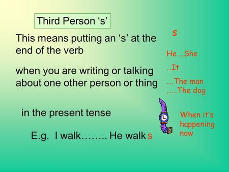 Third Person 's' This means putting an 's' at the end of the verb when you are writing or talking about one other person or thing E.g. I walk…….. He walks.