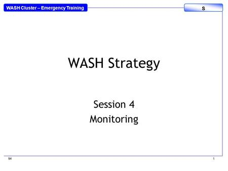 WASH Cluster – Emergency Training S WASH Strategy Session 4 Monitoring S4 1.