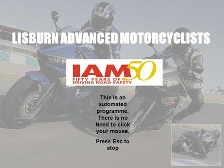 LISBURN ADVANCED MOTORCYCLISTS This is an automated programme. There is no Need to click your mouse. Press Esc to stop.