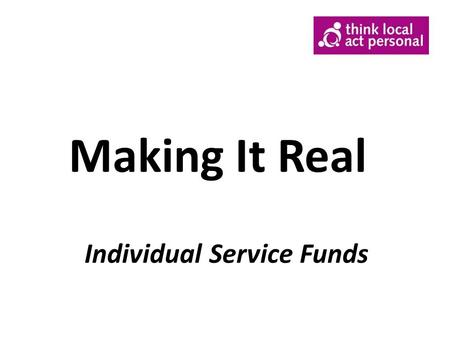 Making It Real Individual Service Funds. What is an Individual Service Fund o Allocation of funding (or Current Cost) is identified and ring fenced for.