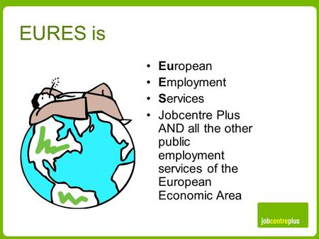 EURES is European Employment Services Jobcentre Plus AND all the other public employment services of the European Economic Area.