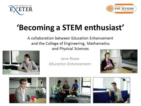 'Becoming a STEM enthusiast' A collaboration between Education Enhancement and the College of Engineering, Mathematics and Physical Sciences Jane Rowe.