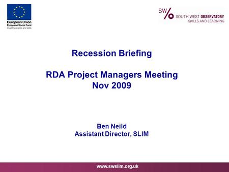 Www.swslim.org.uk Recession Briefing RDA Project Managers Meeting Nov 2009 Ben Neild Assistant Director, SLIM.