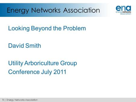 Energy Networks Association Looking Beyond the Problem David Smith Utility Arboriculture Group Conference July 2011 1 | Energy Networks Association.