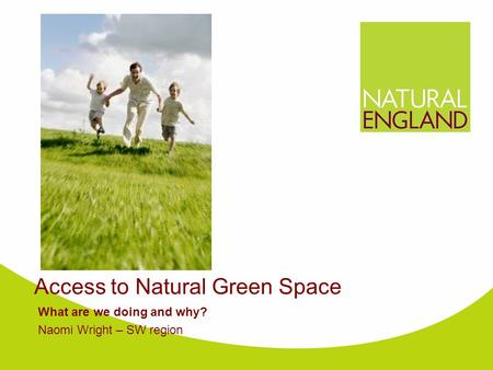 Access to Natural Green Space What are we doing and why? Naomi Wright – SW region.