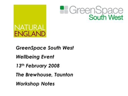 GreenSpace South West Wellbeing Event 13 th February 2008 The Brewhouse, Taunton Workshop Notes.