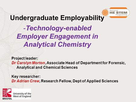 Undergraduate Employability -Technology-enabled Employer Engagement in Analytical Chemistry Project leader: Dr Carolyn Morton, Associate Head of Department.