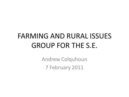 FARMING AND RURAL ISSUES GROUP FOR THE S.E. Andrew Colquhoun 7 February 2011.