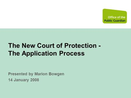 The New Court of Protection - The Application Process Presented by Marion Bowgen 14 January 2008.