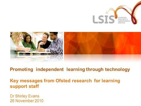 Promoting independent learning through technology Key messages from Ofsted research for learning support staff Dr Shirley Evans 26 November 2010.