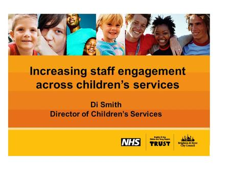 Increasing staff engagement across children's services Di Smith Director of Children's Services.