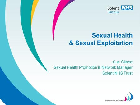Sexual Health & Sexual Exploitation Sue Gilbert Sexual Health Promotion & Network Manager Solent NHS Trust.