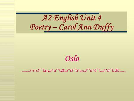 A2 English Unit 4 Poetry – Carol Ann Duffy Oslo.  The title is the name of a real place.  It is the subject of, but not named in the poem.  Four quatrains.