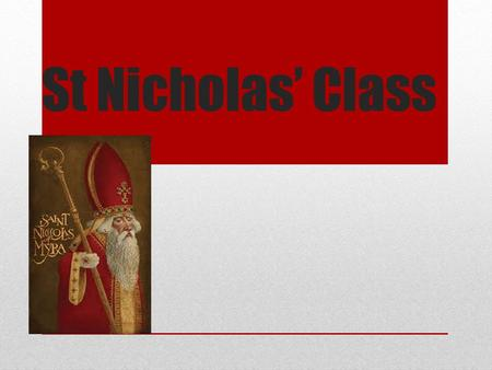 St Nicholas' Class. Once upon a time there was a man called Saint Nicholas. He was the leader of the church and was very kind and sharing to others. This.
