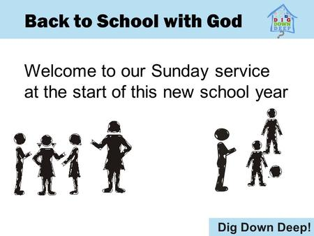 Back to School with God Welcome to our Sunday service at the start of this new school year Dig Down Deep!