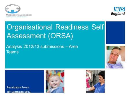 Organisational Readiness Self Assessment (ORSA) Analysis 2012/13 submissions – Area Teams Revalidation Forum 18 th September 2013 NHS | Presentation to.