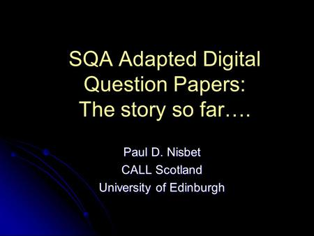 SQA Adapted Digital Question Papers: The story so far…. Paul D. Nisbet CALL Scotland University of Edinburgh.