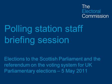Polling station staff briefing session Elections to the Scottish Parliament and the referendum on the voting system for UK Parliamentary elections – 5.