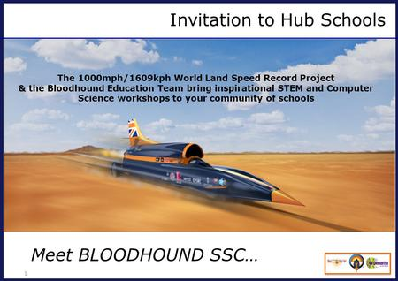 Invitation to Hub Schools 1 The 1000mph/1609kph World Land Speed Record Project & the Bloodhound Education Team bring inspirational STEM and Computer Science.