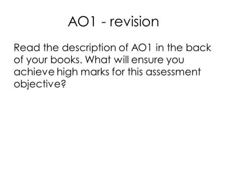 AO1 - revision Read the description of AO1 in the back of your books. What will ensure you achieve high marks for this assessment objective?