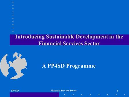 PP4SD Financial Services Sector 1 Introducing Sustainable Development in the Financial Services Sector A PP4SD Programme.