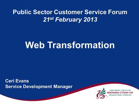 Public Sector Customer Service Forum 21 st February 2013 Web Transformation Ceri Evans Service Development Manager.
