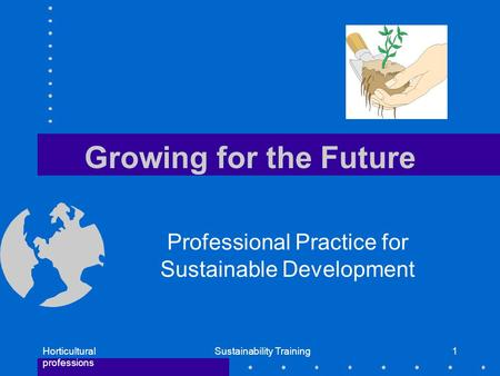 Horticultural professions Sustainability Training1 Growing for the Future Professional Practice for Sustainable Development.