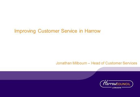 Improving Customer Service in Harrow Jonathan Milbourn – Head of Customer Services.