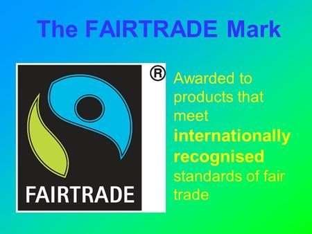 The FAIRTRADE Mark Awarded to products that meet internationally recognised standards of fair trade.