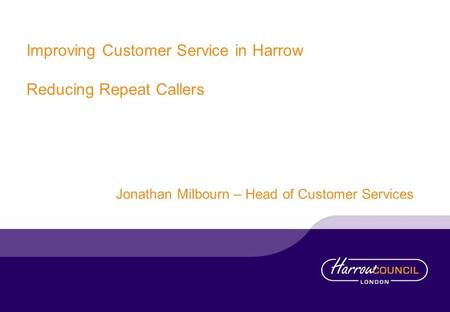 Improving Customer Service in Harrow Reducing Repeat Callers Jonathan Milbourn – Head of Customer Services.
