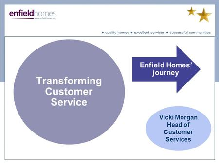 Transforming Customer Service Enfield Homes' journey Vicki Morgan Head of Customer Services.