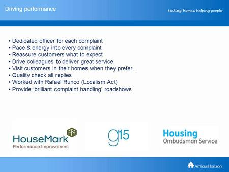 Making homes, helping people Driving performance Dedicated officer for each complaint Pace & energy into every complaint Reassure customers what to expect.
