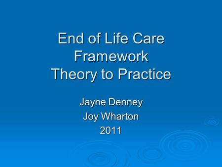 End of Life Care Framework Theory to Practice Jayne Denney Joy Wharton 2011.