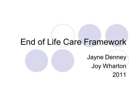 End of Life Care Framework Jayne Denney Joy Wharton 2011.